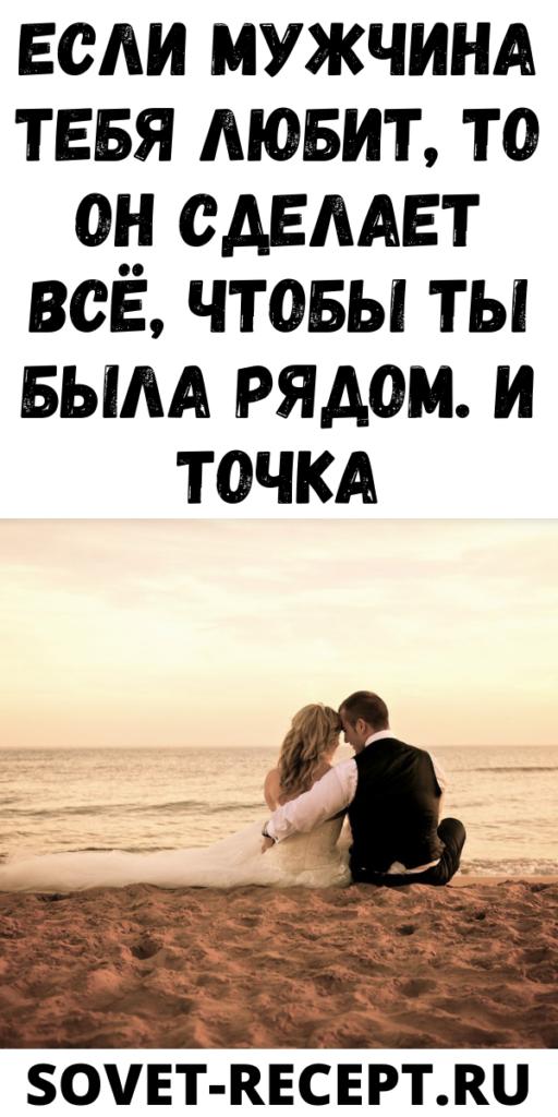Если мужчина тебя любит, то он сделает всё, чтобы ты была рядом. И точка